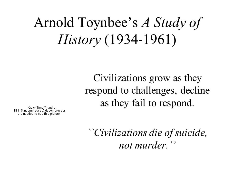 Arnold Toynbee's A Study of History (1934-1961) Civilizations grow as they respond to challenges, decline as they fail to respond.