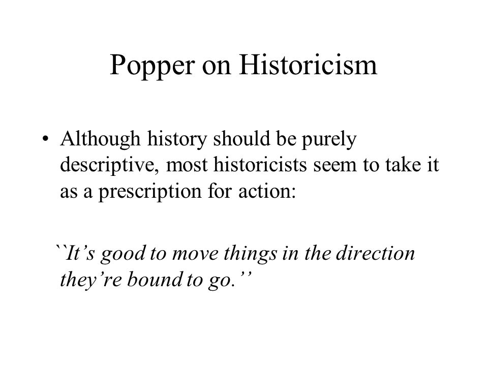Popper on Historicism Although history should be purely descriptive, most historicists seem to take it as a prescription for action: ``It's good to move things in the direction they're bound to go.''