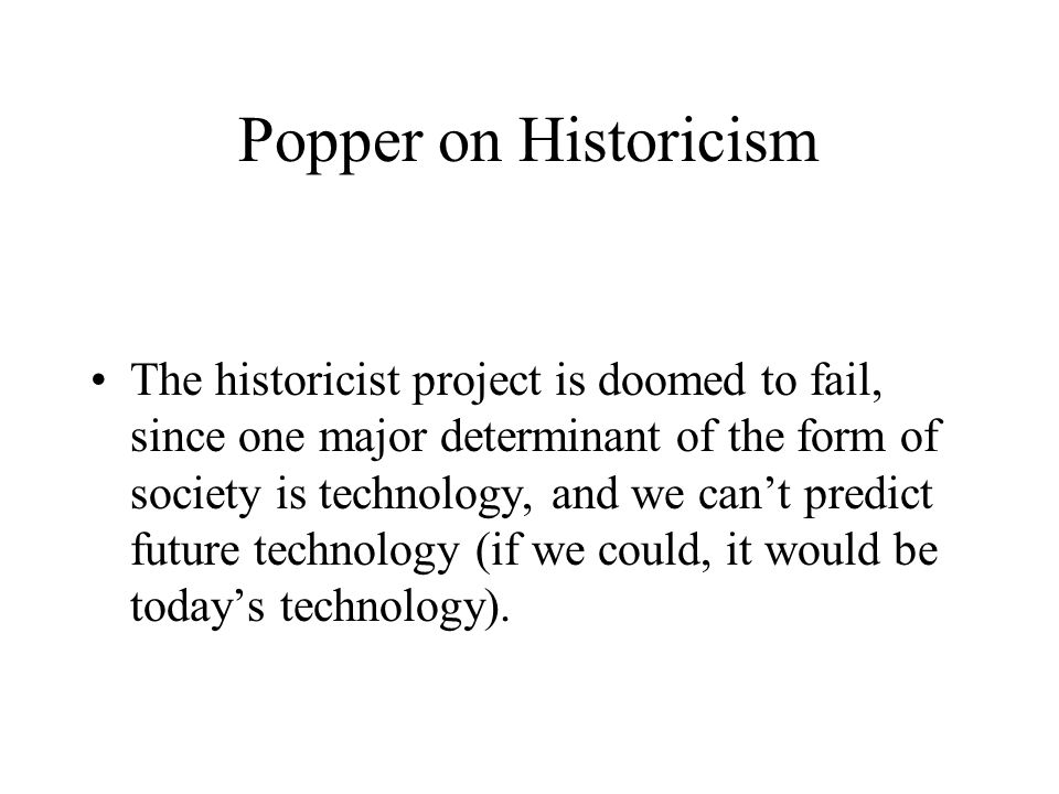 Popper on Historicism The historicist project is doomed to fail, since one major determinant of the form of society is technology, and we can't predict future technology (if we could, it would be today's technology).