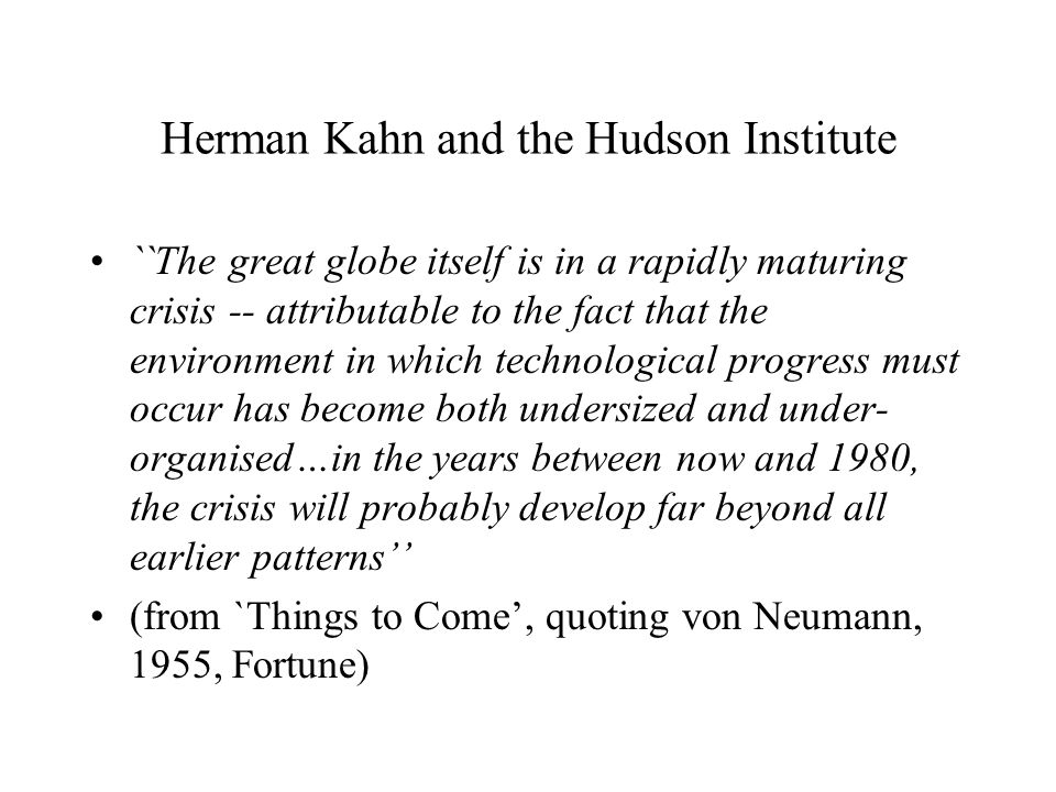 Herman Kahn and the Hudson Institute ``The great globe itself is in a rapidly maturing crisis -- attributable to the fact that the environment in which technological progress must occur has become both undersized and under- organised…in the years between now and 1980, the crisis will probably develop far beyond all earlier patterns'' (from `Things to Come', quoting von Neumann, 1955, Fortune)