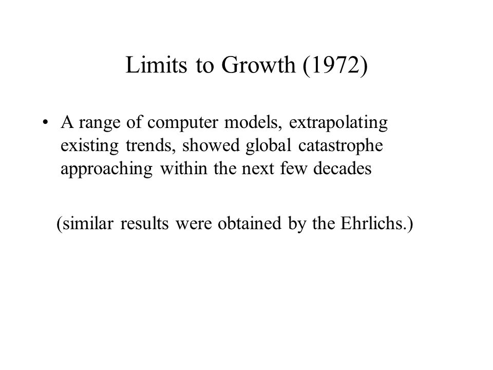 Limits to Growth (1972) A range of computer models, extrapolating existing trends, showed global catastrophe approaching within the next few decades (similar results were obtained by the Ehrlichs.)