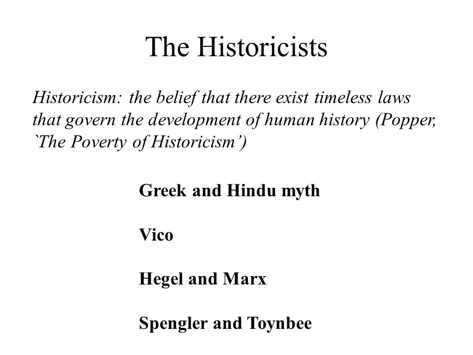 The Historicists Historicism: the belief that there exist timeless laws that govern the development of human history (Popper, `The Poverty of Historicism') Greek and Hindu myth Vico Hegel and Marx Spengler and Toynbee