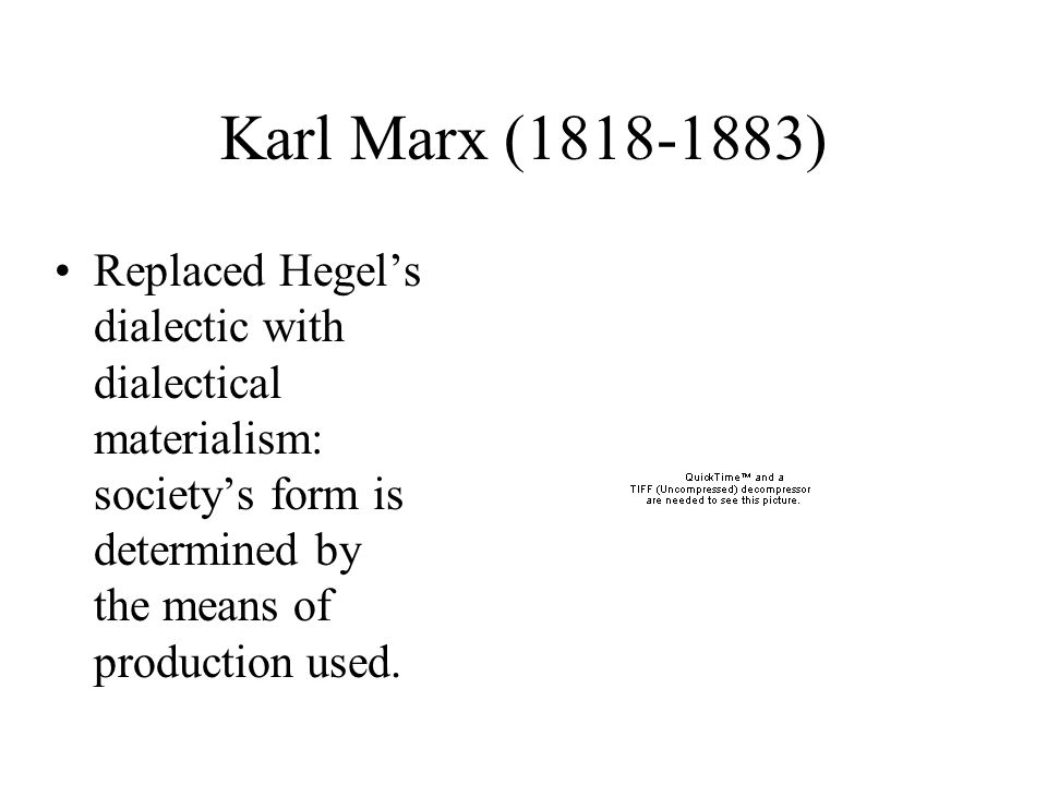 Karl Marx (1818-1883) Replaced Hegel's dialectic with dialectical materialism: society's form is determined by the means of production used.