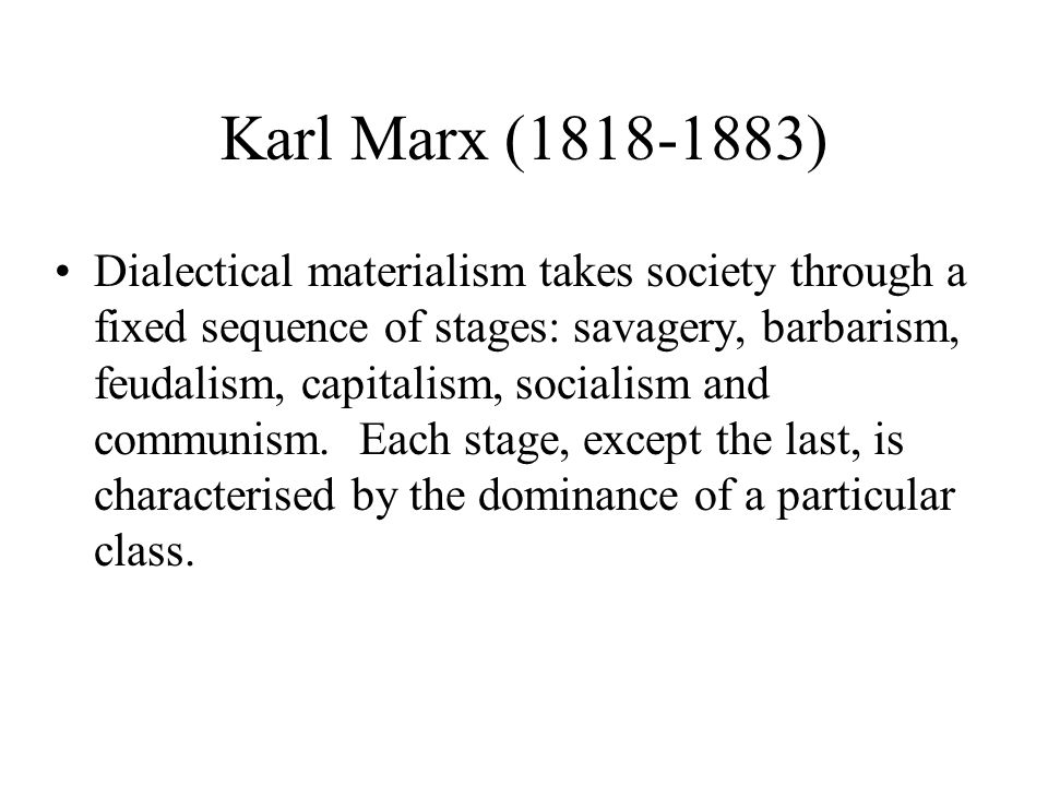 Karl Marx (1818-1883) Dialectical materialism takes society through a fixed sequence of stages: savagery, barbarism, feudalism, capitalism, socialism and communism.