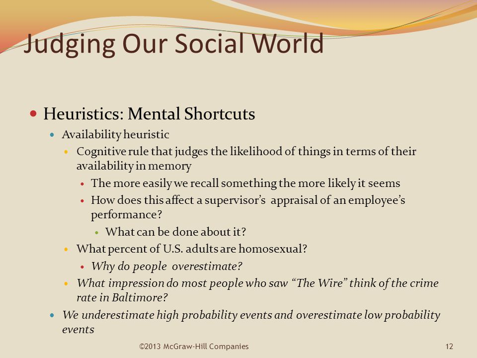 Judging Our Social World Heuristics: Mental Shortcuts Availability heuristic Cognitive rule that judges the likelihood of things in terms of their ava