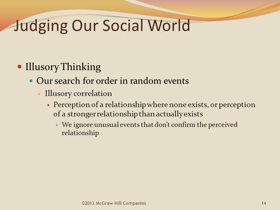 Judging Our Social World Illusory Thinking Our search for order in random events Illusory correlation Perception of a relationship where none exists,