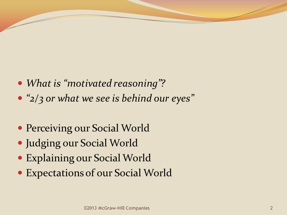 "What is ""motivated reasoning""? ""2/3 or what we see is behind our eyes"" Perceiving our Social World Judging our Social World Explaining our Social Worl"
