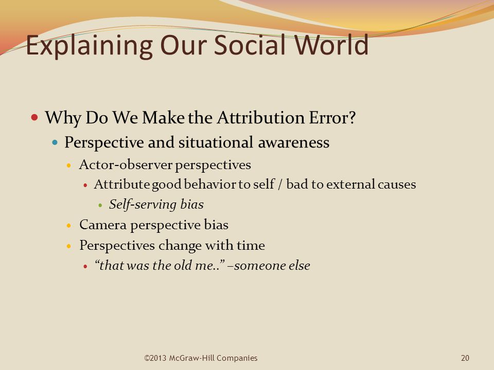 Explaining Our Social World Why Do We Make the Attribution Error? Perspective and situational awareness Actor-observer perspectives Attribute good beh