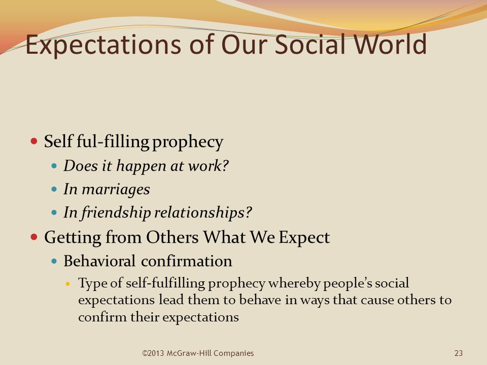 Expectations of Our Social World Self ful-filling prophecy Does it happen at work? In marriages In friendship relationships? Getting from Others What