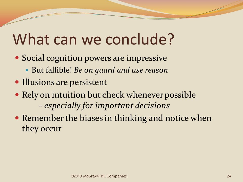 What can we conclude? Social cognition powers are impressive But fallible! Be on guard and use reason Illusions are persistent Rely on intuition but c