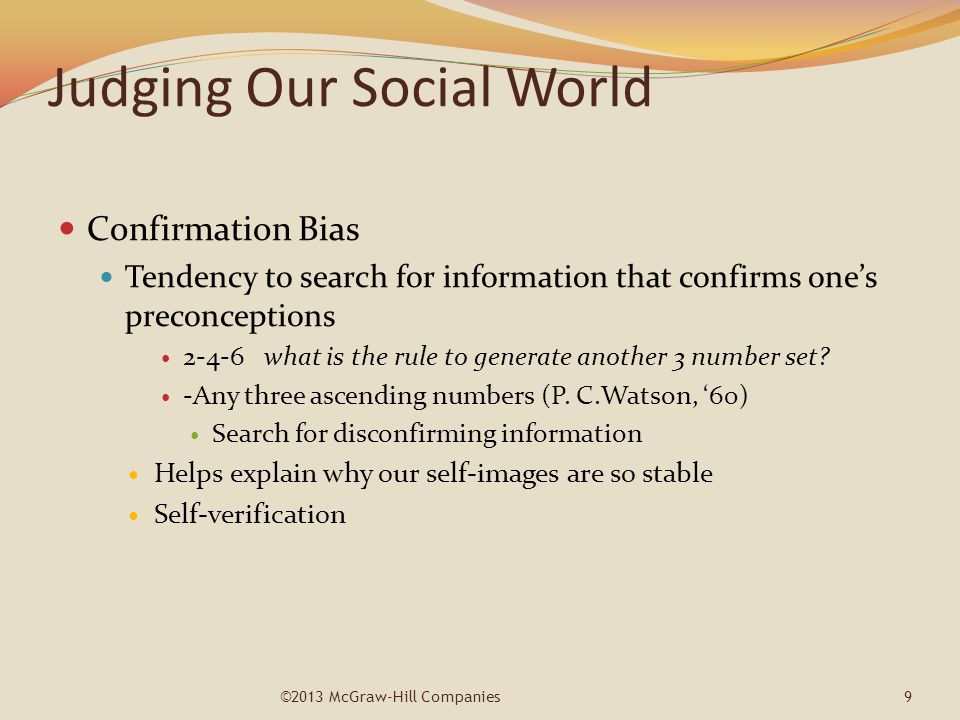 Judging Our Social World Confirmation Bias Tendency to search for information that confirms one's preconceptions 2-4-6 what is the rule to generate an