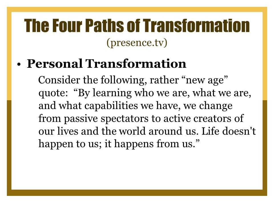 The Four Paths of Transformation (presence.tv) Personal Transformation Consider the following, rather new age quote: By learning who we are, what we are, and what capabilities we have, we change from passive spectators to active creators of our lives and the world around us.