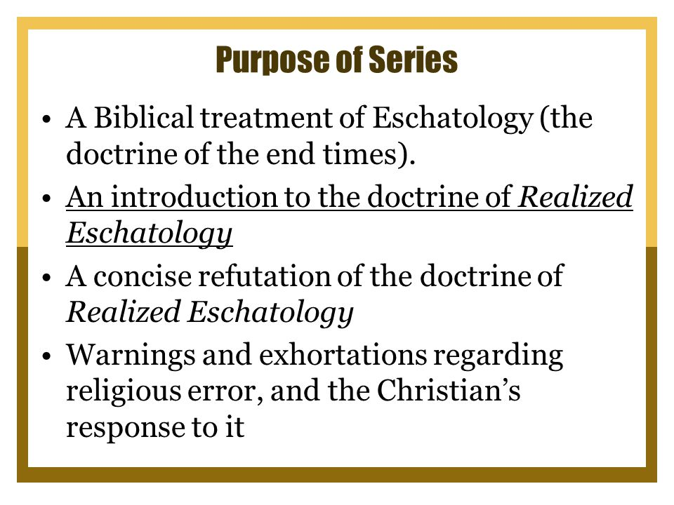 Purpose of Series A Biblical treatment of Eschatology (the doctrine of the end times).