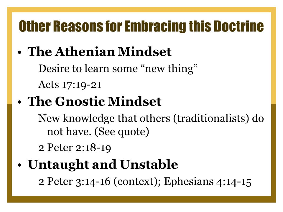 Other Reasons for Embracing this Doctrine The Athenian Mindset Desire to learn some new thing Acts 17:19-21 The Gnostic Mindset New knowledge that others (traditionalists) do not have.