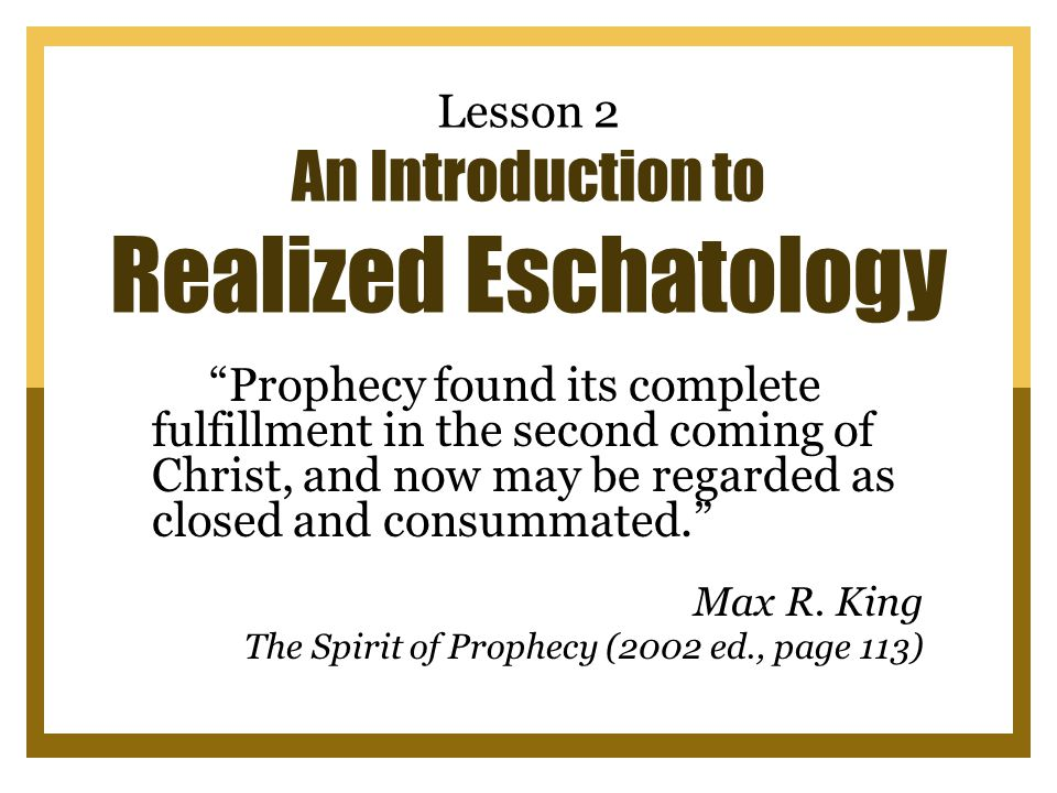 Lesson 2 An Introduction to Realized Eschatology Prophecy found its complete fulfillment in the second coming of Christ, and now may be regarded as closed and consummated. Max R.