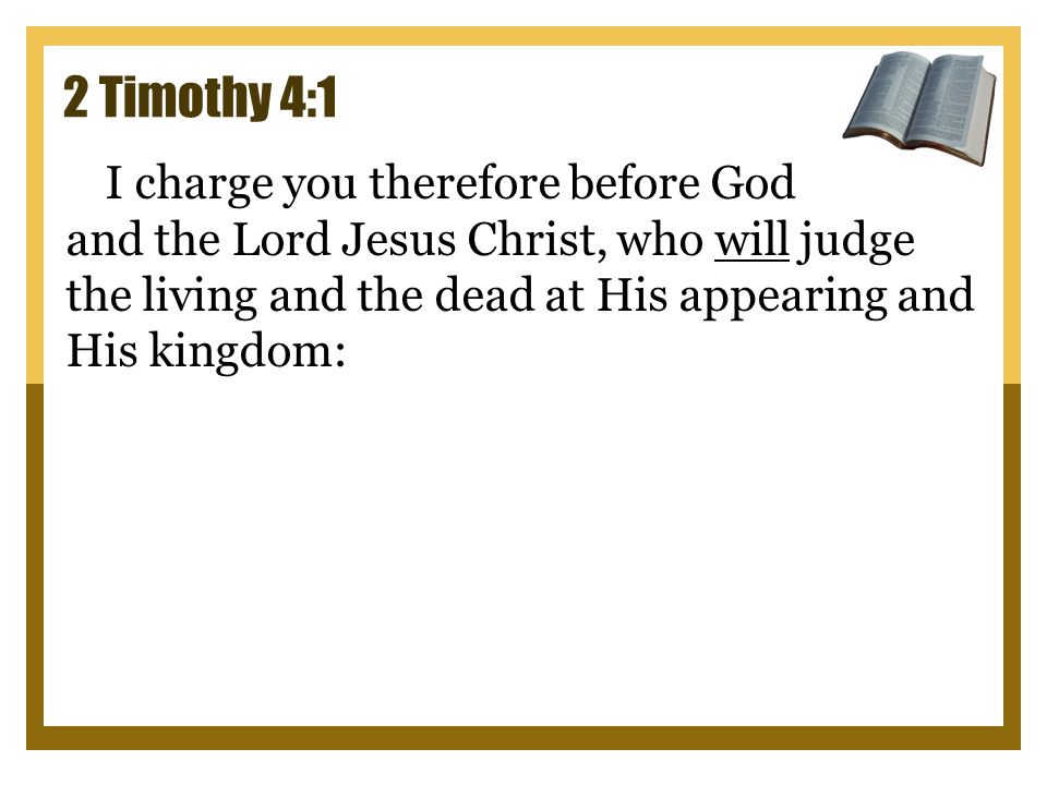 2 Timothy 4:1 I charge you therefore before God and the Lord Jesus Christ, who will judge the living and the dead at His appearing and His kingdom: