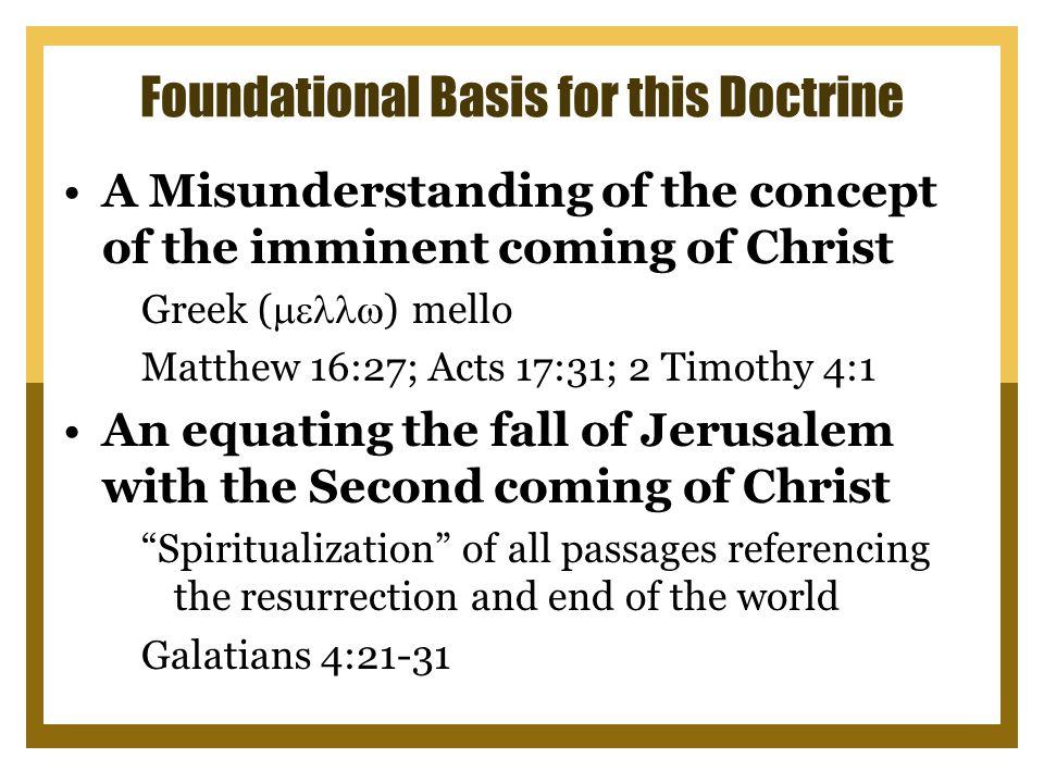Foundational Basis for this Doctrine A Misunderstanding of the concept of the imminent coming of Christ Greek (  ) mello Matthew 16:27; Acts 17:31; 2 Timothy 4:1 An equating the fall of Jerusalem with the Second coming of Christ Spiritualization of all passages referencing the resurrection and end of the world Galatians 4:21-31