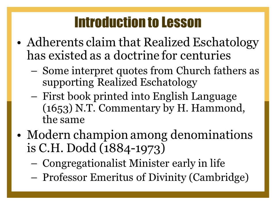 Introduction to Lesson Adherents claim that Realized Eschatology has existed as a doctrine for centuries –Some interpret quotes from Church fathers as supporting Realized Eschatology –First book printed into English Language (1653) N.T.