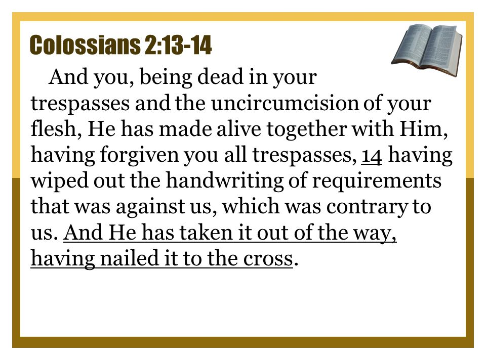 Colossians 2:13-14 And you, being dead in your trespasses and the uncircumcision of your flesh, He has made alive together with Him, having forgiven you all trespasses, 14 having wiped out the handwriting of requirements that was against us, which was contrary to us.