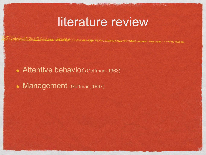 literature review Attentive behavior (Goffman, 1963) Management (Goffman, 1967)