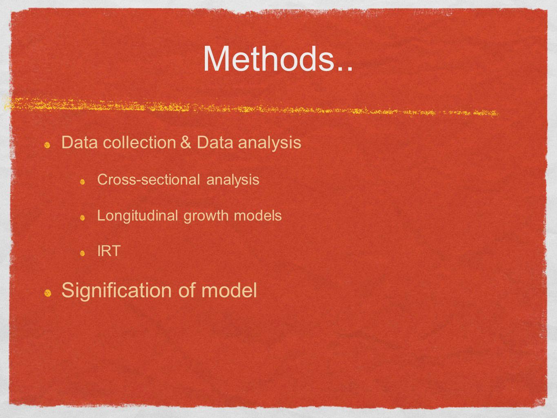 Methods.. Data collection & Data analysis Cross-sectional analysis Longitudinal growth models IRT Signification of model