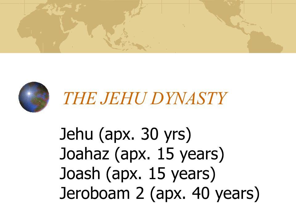 THE JEHU DYNASTY Jehu (apx. 30 yrs) Joahaz (apx. 15 years) Joash (apx.