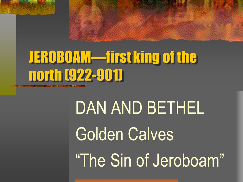 JEROBOAM—first king of the north (922-901) DAN AND BETHEL Golden Calves The Sin of Jeroboam