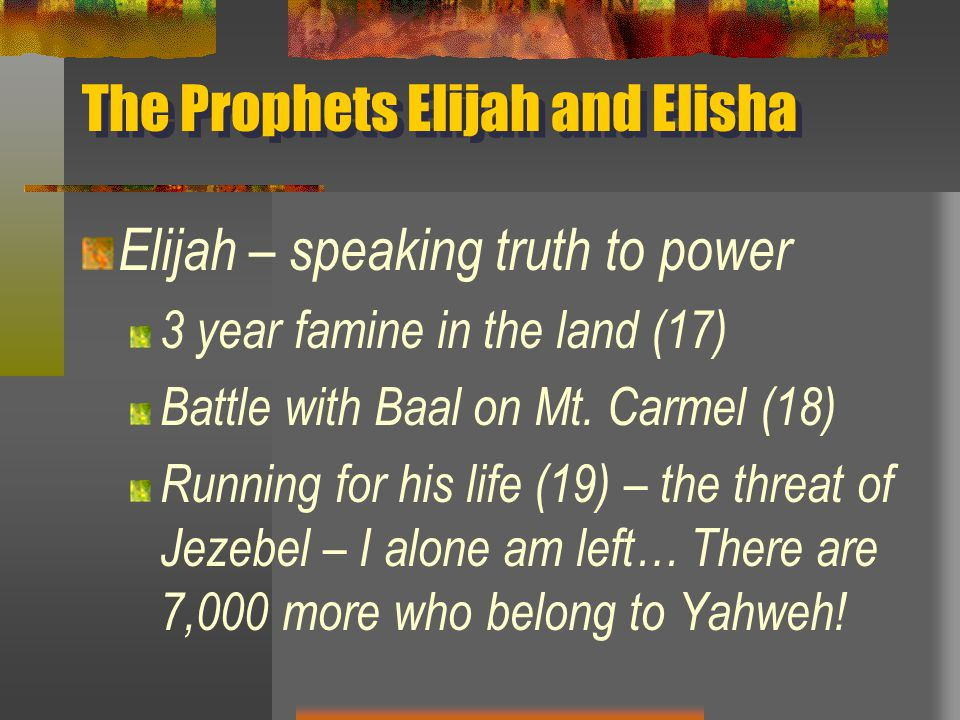 The Prophets Elijah and Elisha Elijah – speaking truth to power 3 year famine in the land (17) Battle with Baal on Mt.