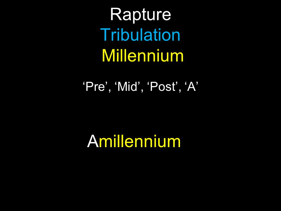 Rapture Tribulation Millennium 'Pre', 'Mid', 'Post', 'A' Amillennium