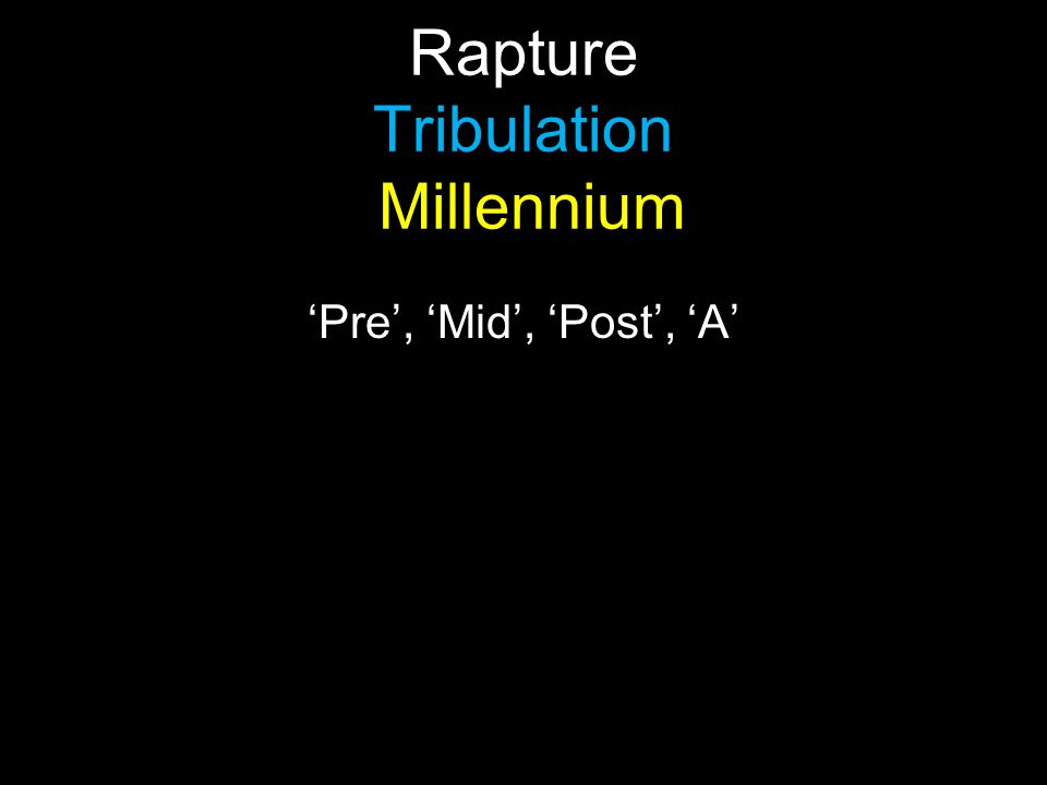 Rapture Tribulation Millennium 'Pre', 'Mid', 'Post', 'A'
