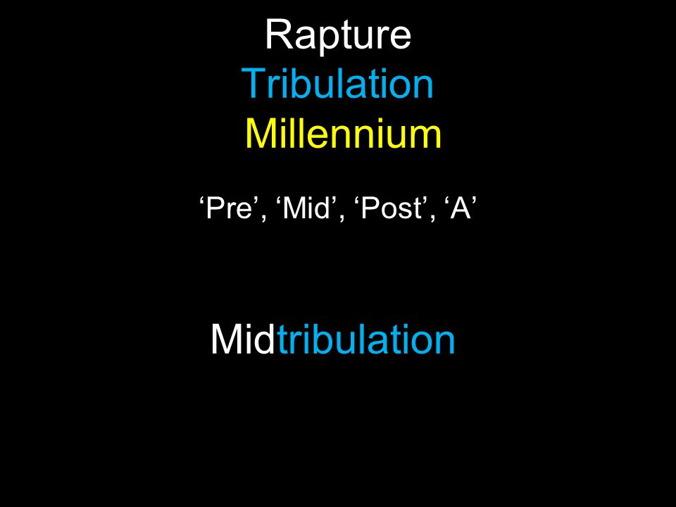 Rapture Tribulation Millennium 'Pre', 'Mid', 'Post', 'A' Midtribulation