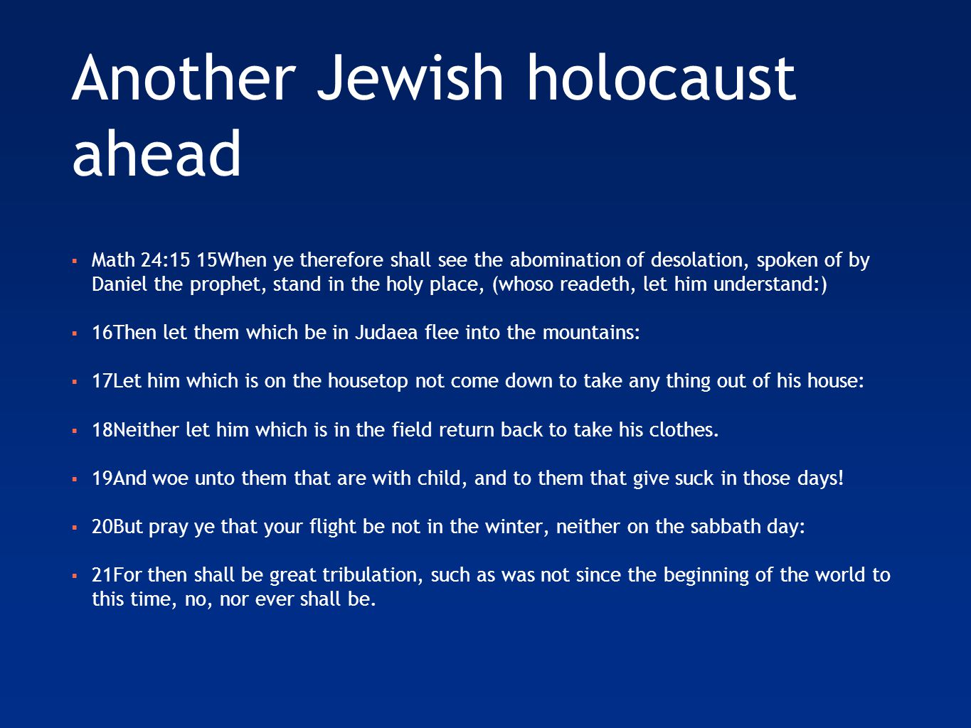 Another Jewish holocaust ahead  Math 24:15 15When ye therefore shall see the abomination of desolation, spoken of by Daniel the prophet, stand in the holy place, (whoso readeth, let him understand:)  16Then let them which be in Judaea flee into the mountains:  17Let him which is on the housetop not come down to take any thing out of his house:  18Neither let him which is in the field return back to take his clothes.