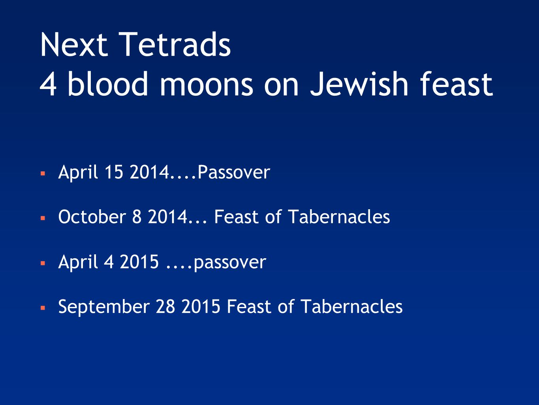 Next Tetrads 4 blood moons on Jewish feast  April 15 2014....Passover  October 8 2014...