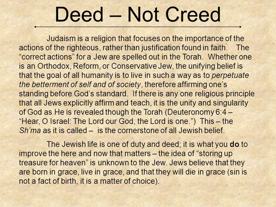 Deed – Not Creed Judaism is a religion that focuses on the importance of the actions of the righteous, rather than justification found in faith.