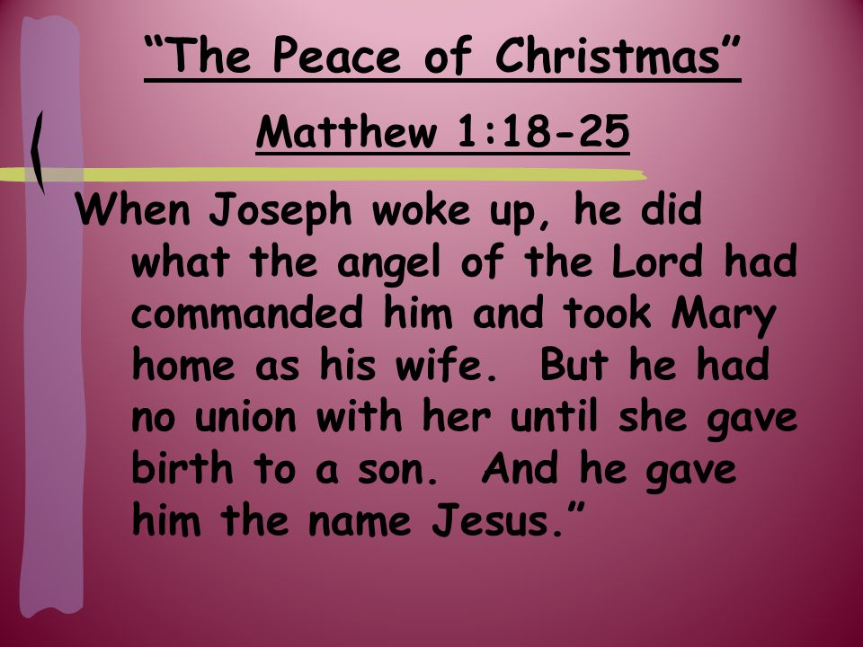 The Peace of Christmas Matthew 1:18-25 When Joseph woke up, he did what the angel of the Lord had commanded him and took Mary home as his wife.