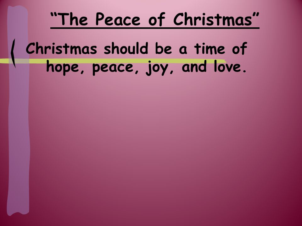 The Peace of Christmas Christmas should be a time of hope, peace, joy, and love.