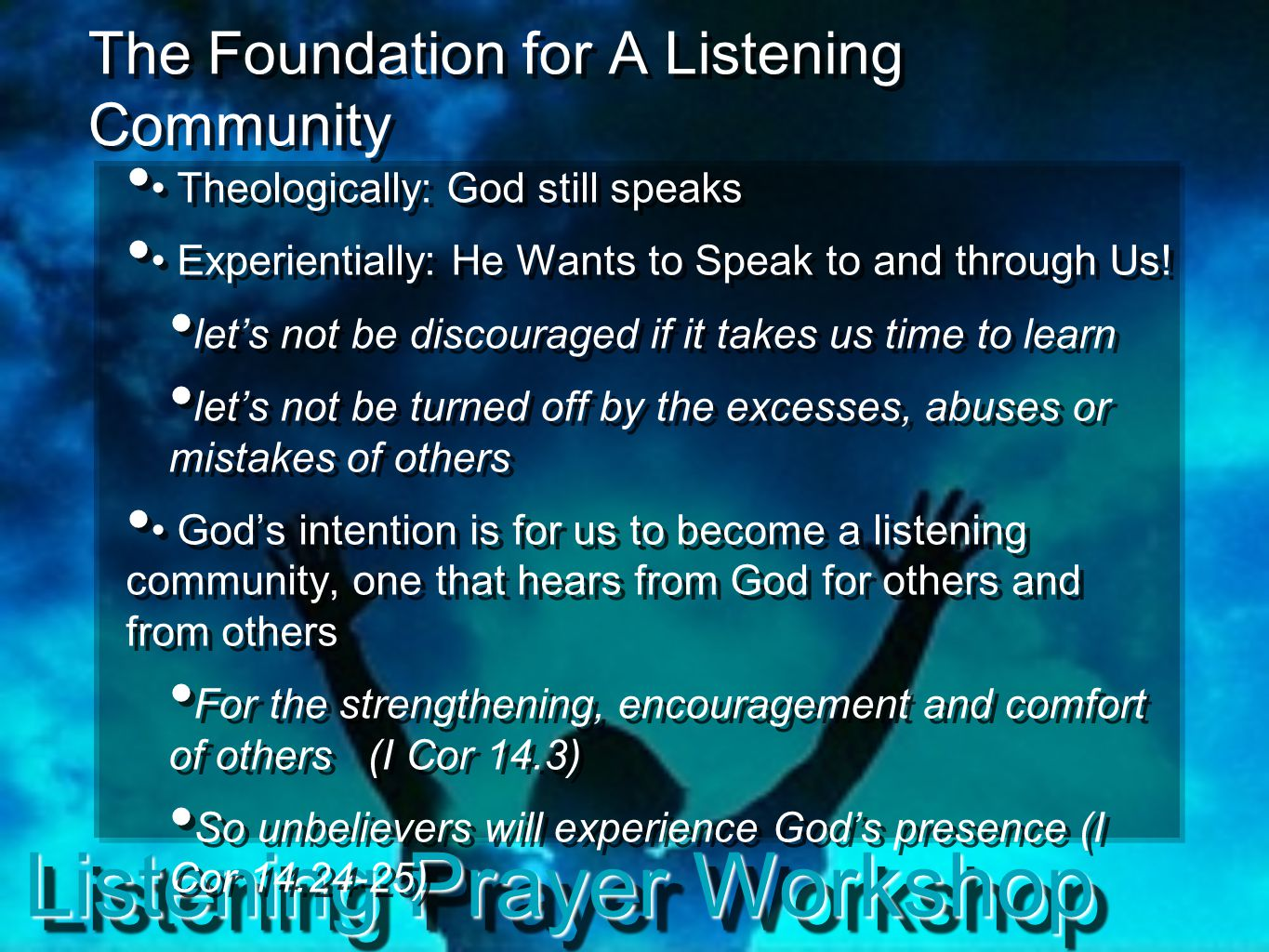 Listening Prayer Workshop The Foundation for A Listening Community Theologically: God still speaks Experientially: He Wants to Speak to and through Us