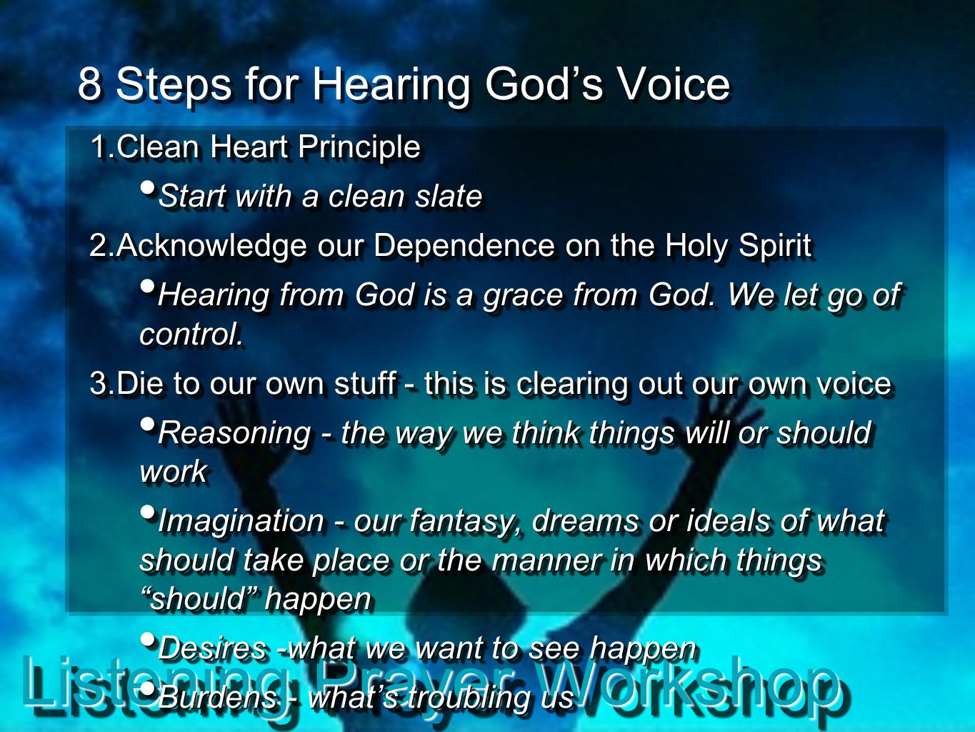 Listening Prayer Workshop 8 Steps for Hearing God's Voice 1. Clean Heart Principle Start with a clean slate Start with a clean slate 2. Acknowledge ou