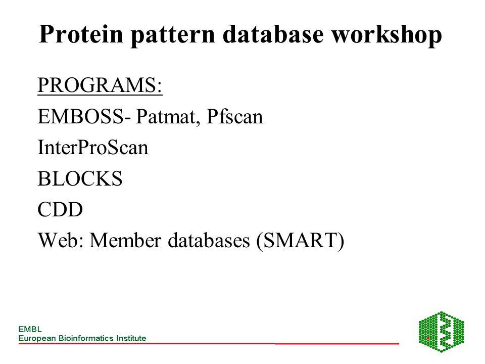 Protein pattern database workshop PROGRAMS: EMBOSS- Patmat, Pfscan InterProScan BLOCKS CDD Web: Member databases (SMART)
