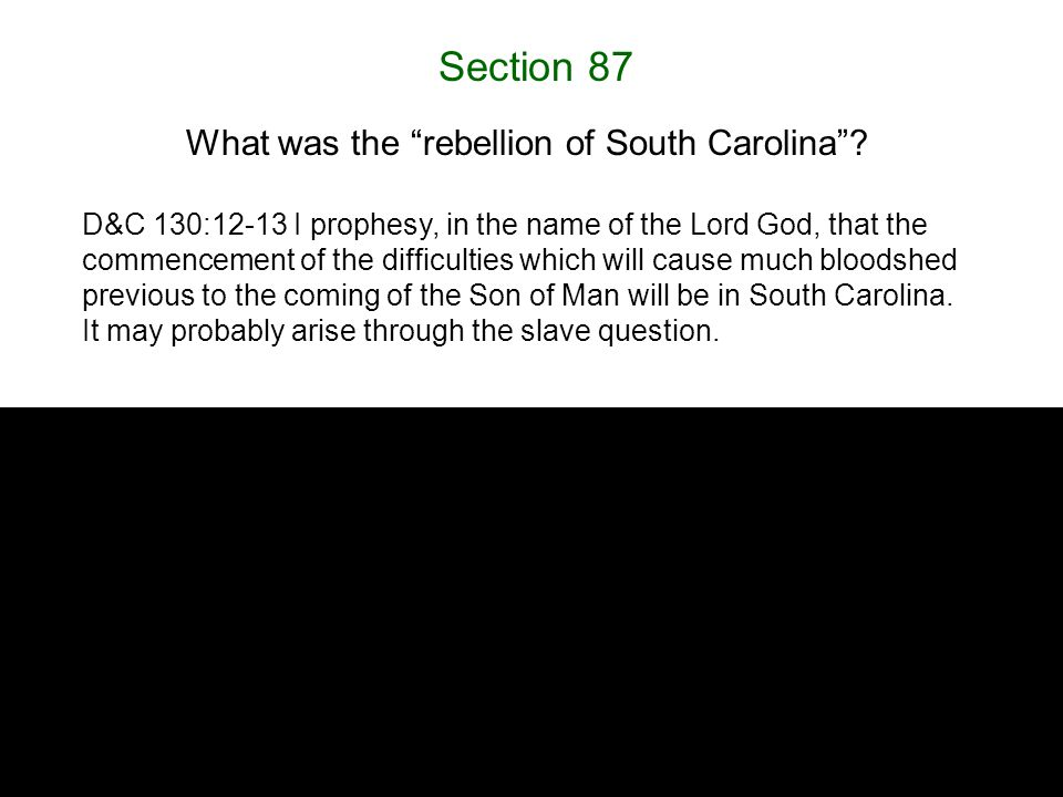 "Section 87 What was the ""rebellion of South Carolina""? D&C 130:12-13 I prophesy, in the name of the Lord God, that the commencement of the difficultie"