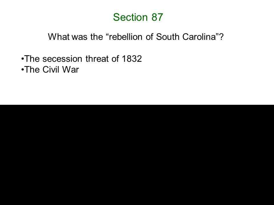 "Section 87 What was the ""rebellion of South Carolina""? The secession threat of 1832 The Civil War"