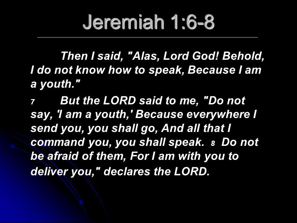 Jeremiah 1:6-8 Then I said, Alas, Lord God.