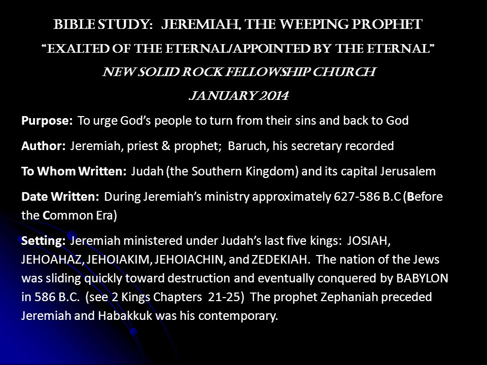 Bible study: JEREMIAH, the weeping prophet exalted of the Eternal/appointed by the eternal new solid rock fellowship church January 2014 Purpose: To urge God's people to turn from their sins and back to God Author: Jeremiah, priest & prophet; Baruch, his secretary recorded To Whom Written: Judah (the Southern Kingdom) and its capital Jerusalem Date Written: During Jeremiah's ministry approximately 627-586 B.C (Before the Common Era) Setting: Jeremiah ministered under Judah's last five kings: JOSIAH, JEHOAHAZ, JEHOIAKIM, JEHOIACHIN, and ZEDEKIAH.