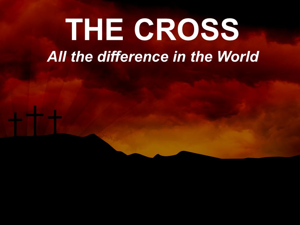 THE CROSS All the difference in the World