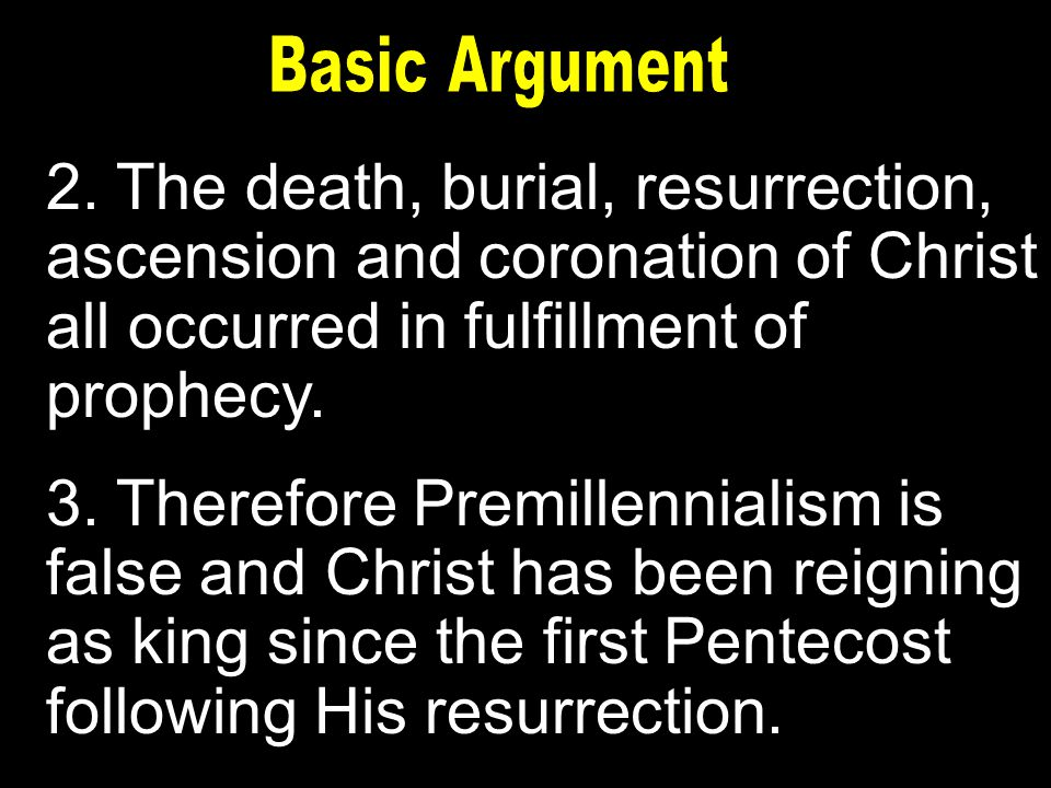 2. The death, burial, resurrection, ascension and coronation of Christ all occurred in fulfillment of prophecy. 3. Therefore Premillennialism is false