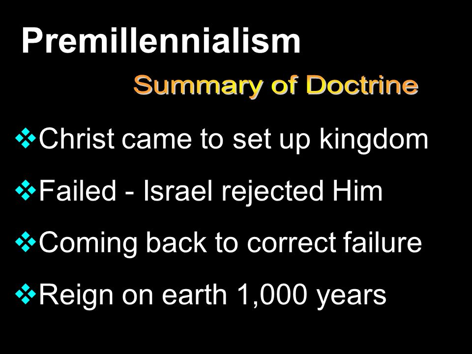 Premillennialism  Christ came to set up kingdom  Failed - Israel rejected Him  Coming back to correct failure  Reign on earth 1,000 years