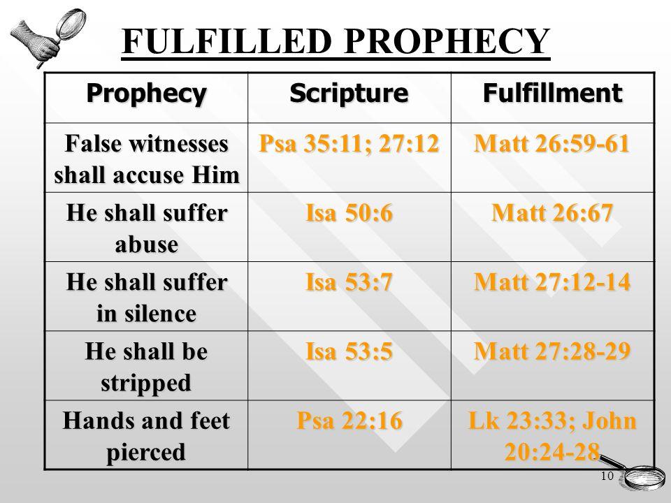 10 FULFILLED PROPHECYProphecyScriptureFulfillment False witnesses shall accuse Him Psa 35:11; 27:12 Matt 26:59-61 He shall suffer abuse Isa 50:6 Matt 26:67 He shall suffer in silence Isa 53:7 Matt 27:12-14 He shall be stripped Isa 53:5 Matt 27:28-29 Hands and feet pierced Psa 22:16 Lk 23:33; John 20:24-28