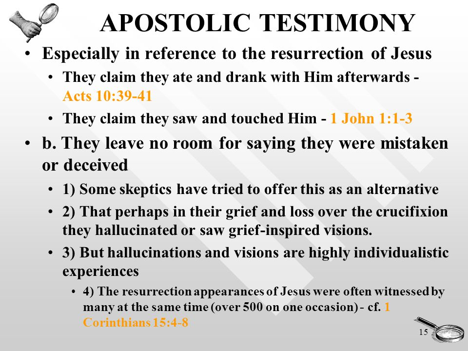 15 APOSTOLIC TESTIMONY Especially in reference to the resurrection of Jesus They claim they ate and drank with Him afterwards - Acts 10:39-41 They claim they saw and touched Him - 1 John 1:1-3 b.