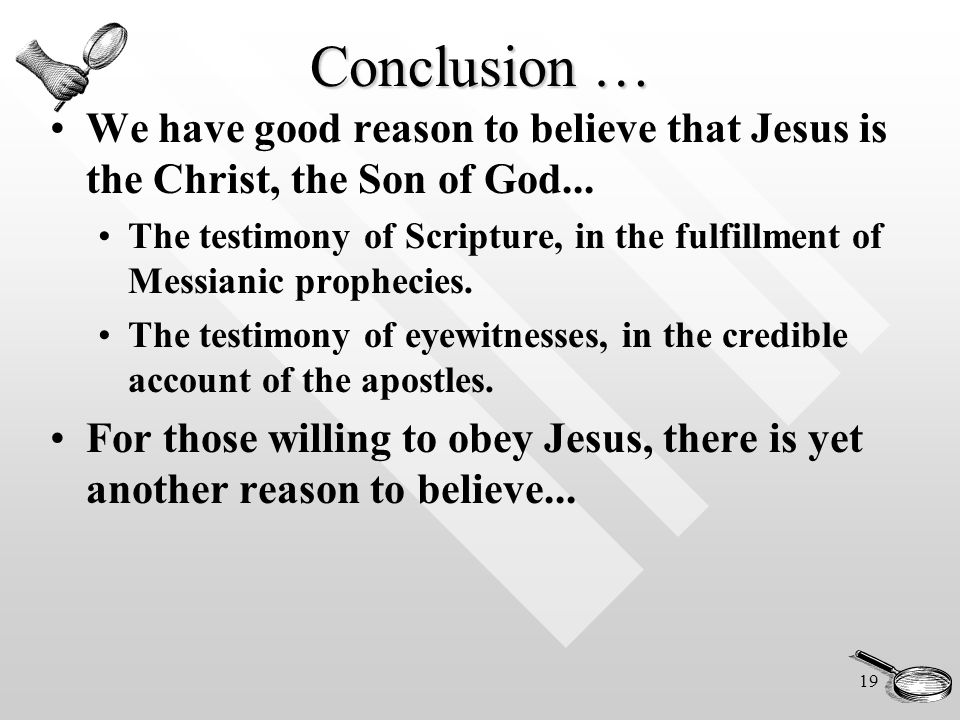 19 Conclusion … We have good reason to believe that Jesus is the Christ, the Son of God...