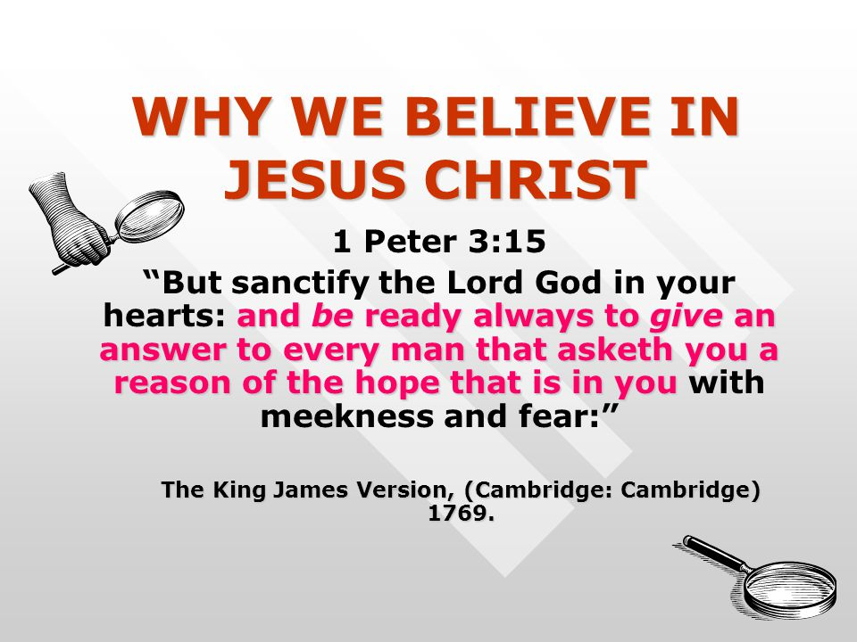 WHY WE BELIEVE IN JESUS CHRIST 1 Peter 3:15 and be ready always to give an answer to every man that asketh you a reason of the hope that is in you But sanctify the Lord God in your hearts: and be ready always to give an answer to every man that asketh you a reason of the hope that is in you with meekness and fear: The King James Version, (Cambridge: Cambridge) 1769.